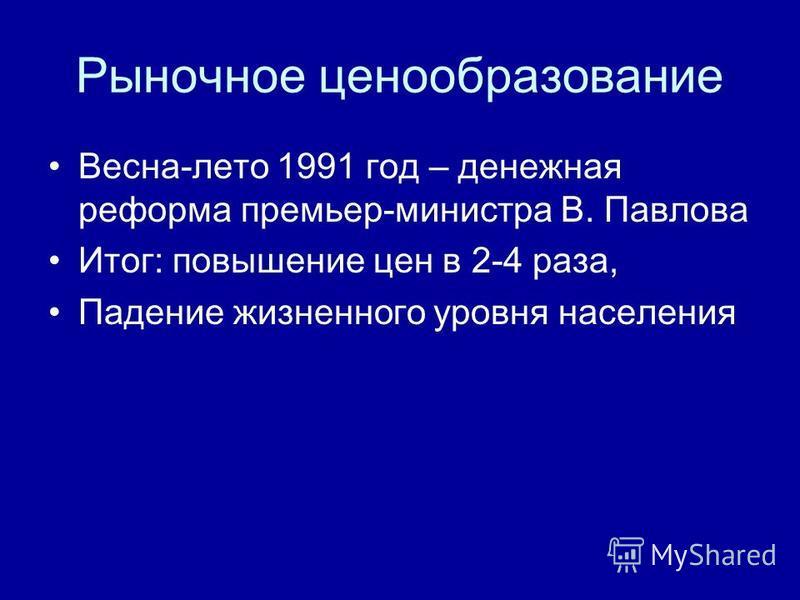 Рыночное ценообразование Весна-лето 1991 год – денежная реформа премьер-министра В. Павлова Итог: повышение цен в 2-4 раза, Падение жизненного уровня населения