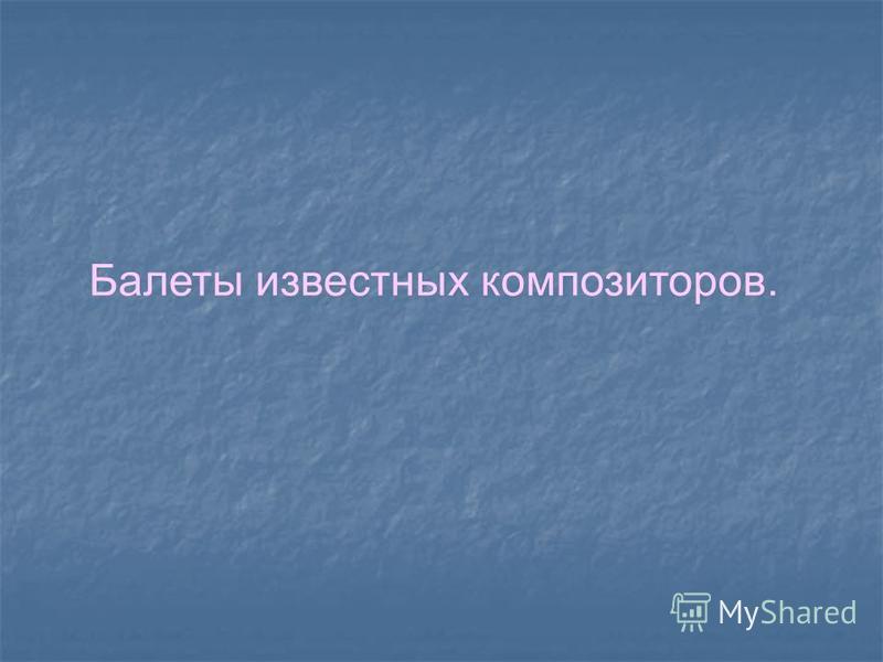 Балеты известных композиторов.