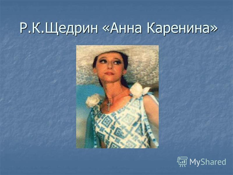 Р.К.Щедрин «Анна Каренина» Р.К.Щедрин «Анна Каренина»