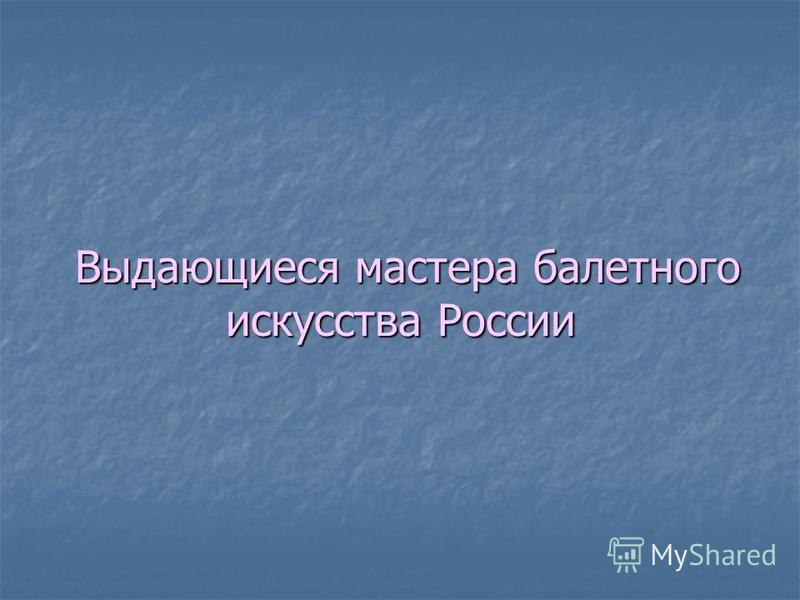 Выдающиеся мастера балетного искусства России Выдающиеся мастера балетного искусства России
