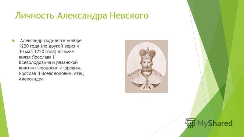 Личность Александра Невского Александр родился в ноябре 1220 года (по другой версии 30 мая 1220 года) в семье князя Ярослава II Всеволодовича и рязанской княгини Феодосии Игоревны. Ярослав II Всеволодович, отец Александра