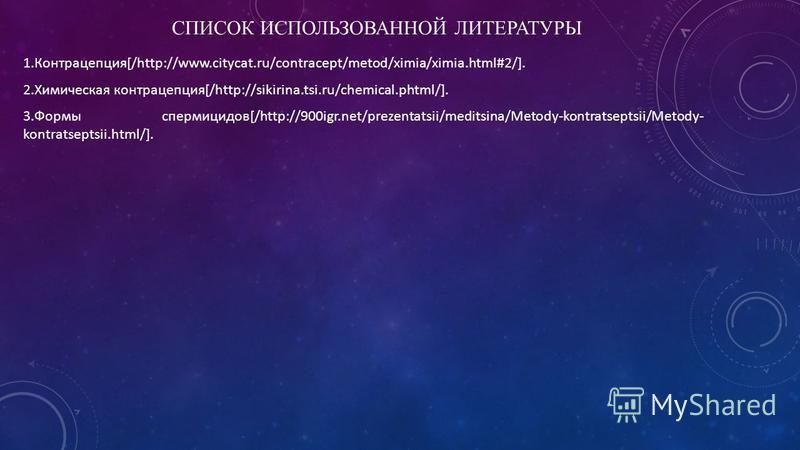 СПИСОК ИСПОЛЬЗОВАННОЙ ЛИТЕРАТУРЫ 1.Контрацепция[/http://www.citycat.ru/contracept/metod/ximia/ximia.html#2/]. 2. Химическая контрацепция[/http://sikirina.tsi.ru/chemical.phtml/]. 3. Формы спермицидов[/http://900igr.net/prezentatsii/meditsina/Metody-k