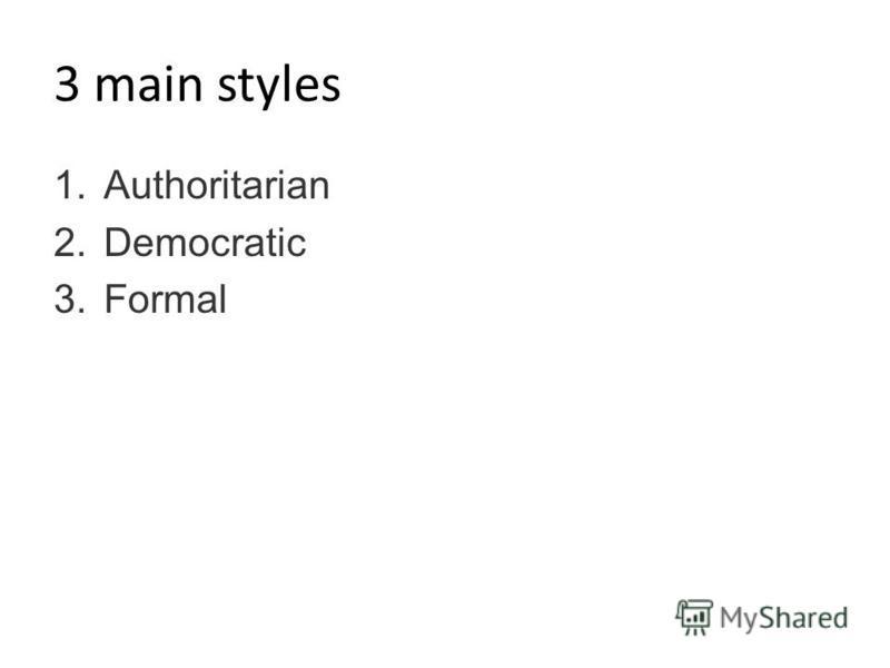 3 main styles 1.Authoritarian 2.Democratic 3.Formal