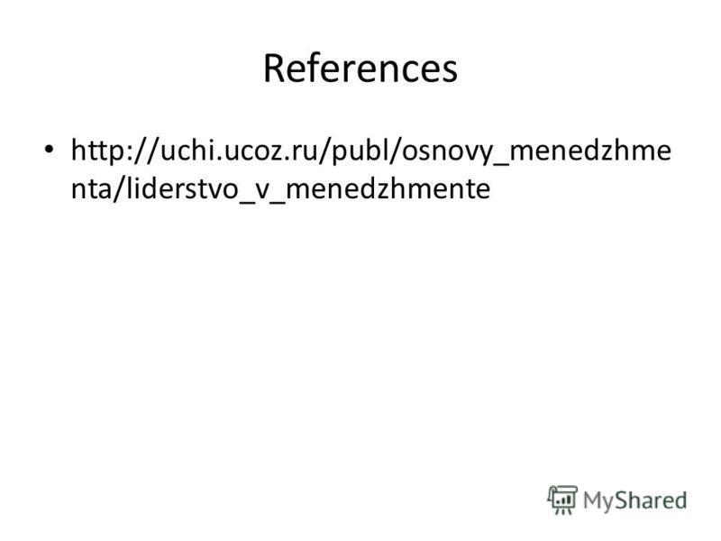 References http://uchi.ucoz.ru/publ/osnovy_menedzhme nta/liderstvo_v_menedzhmente