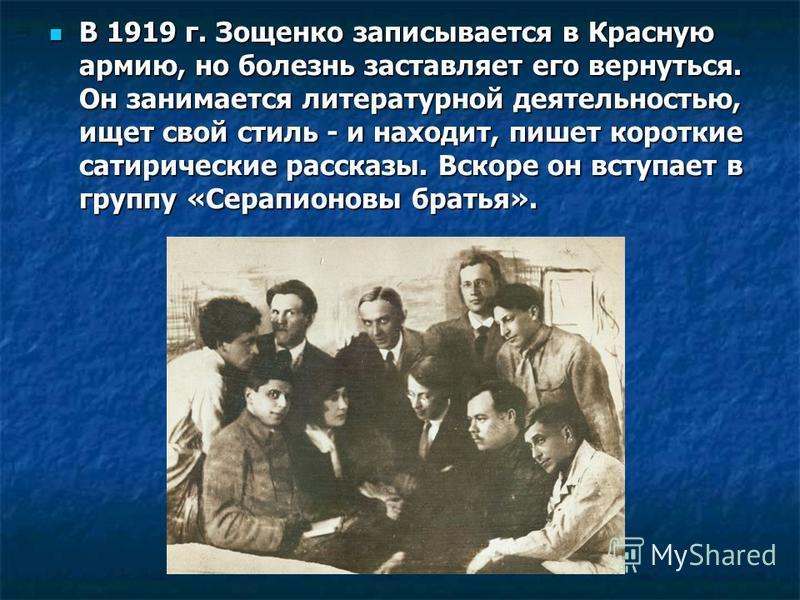 В 1919 г. Зощенко записывается в Красную армию, но болезнь заставляет его вернуться. Он занимается литературной деятельностью, ищет свой стиль - и находит, пишет короткие сатирические рассказы. Вскоре он вступает в группу «Серапионовы братья». В 1919