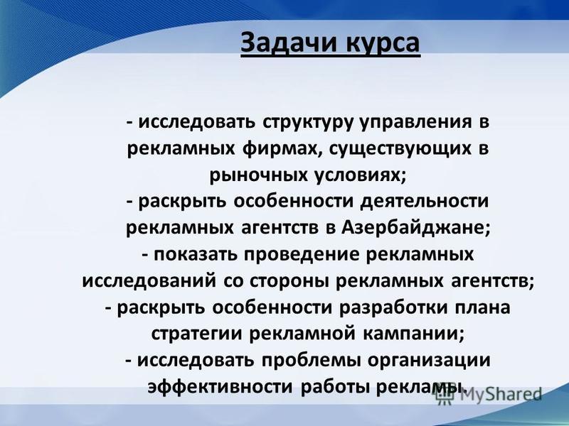 Задачи курса - исследовать структуру управления в рекламных фирмах, существующих в рыночных условиях; - раскрыть особенности деятельности рекламных агентств в Азербайджане; - показать проведение рекламных исследований со стороны рекламных агентств; -