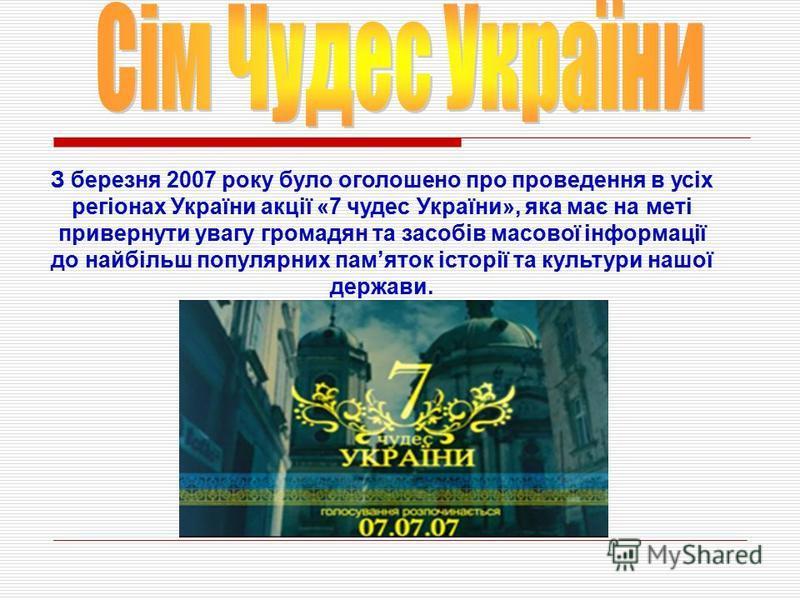 З березня 2007 року було оголошено про проведення в усіх регіонах України акції «7 чудес України», яка має на меті привернути увагу громадян та засобів масової інформації до найбільш популярних памяток історії та культури нашої держави.