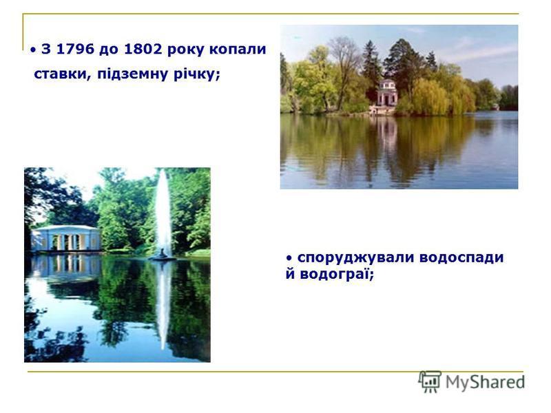 З 1796 до 1802 року копали ставки, підземну річку; споруджували водоспади й водограї;