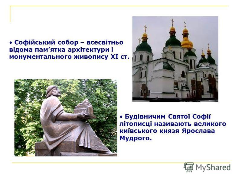 Софійський собор – всесвітньо відома памятка архітектури і монументального живопису ХІ ст. Будівничим Святої Софії літописці називають великого київського князя Ярослава Мудрого.