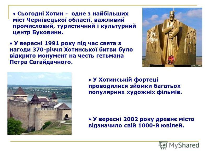 Сьогодні Хотин - одне з найбільших міст Чернівецької області, важливий промисловий, туристичний і культурний центр Буковини. У вересні 1991 року під час свята з нагоди 370-річчя Хотинської битви було відкрито монумент на честь гетьмана Петра Сагайдач