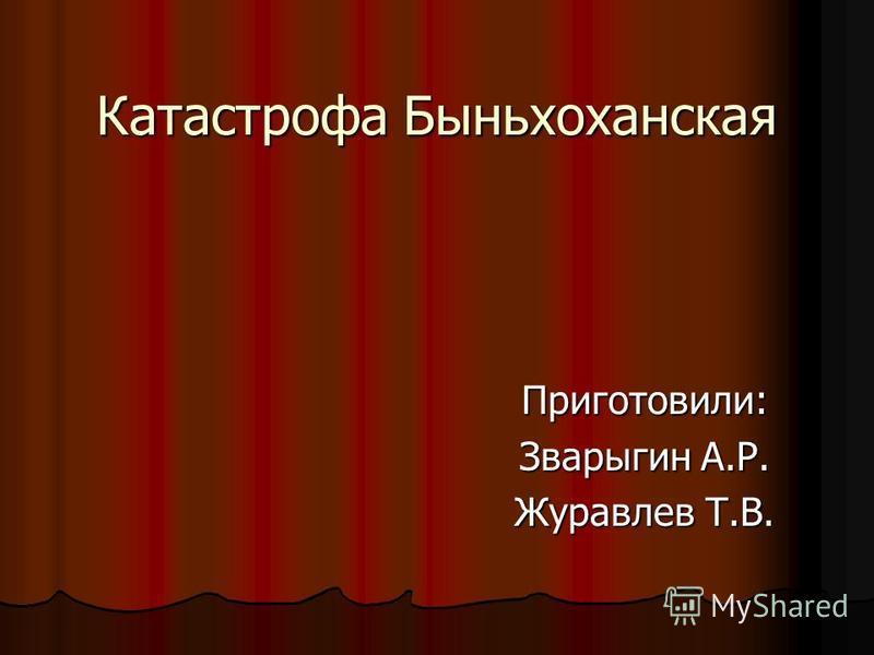 Катастрофа Быньхоханская Приготовили: Зварыгин А.Р. Журавлев Т.В.