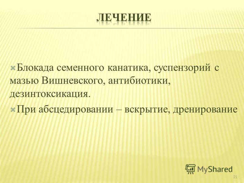Блокада семенного канатика, суспензорий с мазью Вишневского, антибиотики, дезинтоксикация. При абсцедировании – вскрытие, дренирование 21
