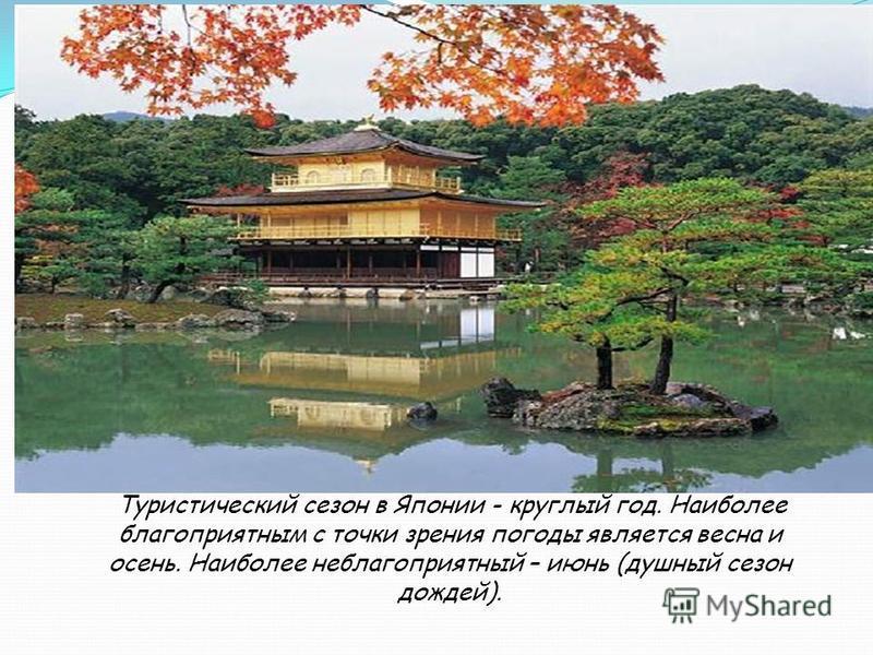 Туристический сезон в Японии - круглый год. Наиболее благоприятным с точки зрения погоды является весна и осень. Наиболее неблагоприятный – июнь (душный сезон дождей).