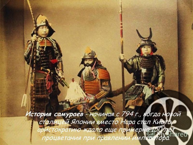 История самураев - начиная с 794 г., когда новой столицей Японии вместо Нара стал Киото, аристократию ждало еще примерно 150 лет процветания при правлении императора.