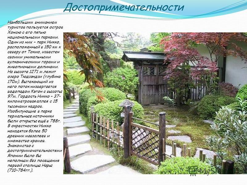 Достопримечательности Наибольшим вниманием туристов пользуется остров Хонсю с его пятью национальными парками. Один из них – парк Никко, расположенный в 150 км к северу от Токио, известен своими уникальными вулканическими горами и живописными долинам