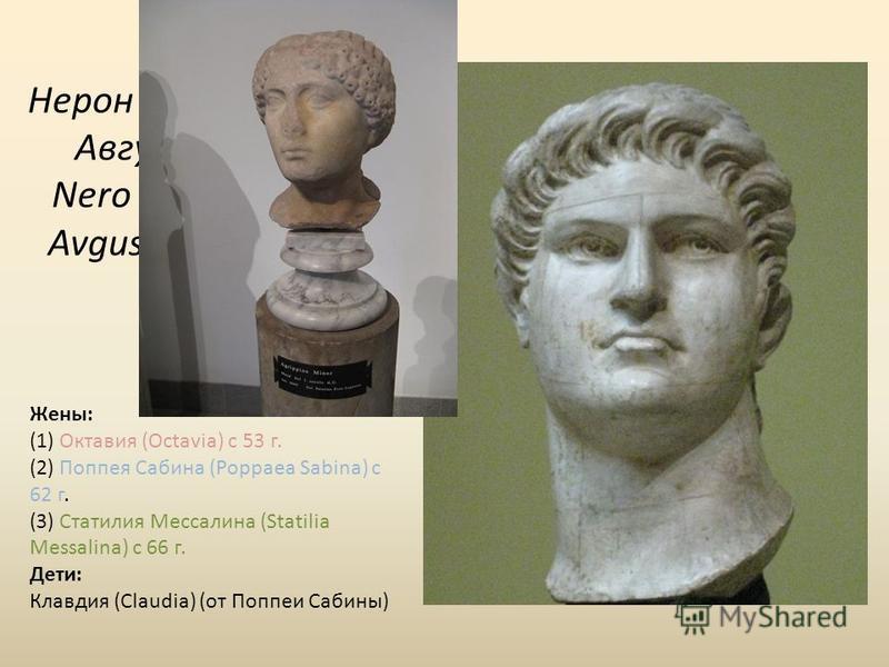 Нерон Клавдий Цезарь Август Германик Nero Clavdius Caesar Avgustus Germanicus Жены: (1) Октавия (Octavia) с 53 г. (2) Поппея Сабина (Poppaea Sabina) с 62 г. (3) Статилия Мессалина (Statilia Messalina) с 66 г. Дети: Клавдия (Claudia) (от Поппеи Сабины