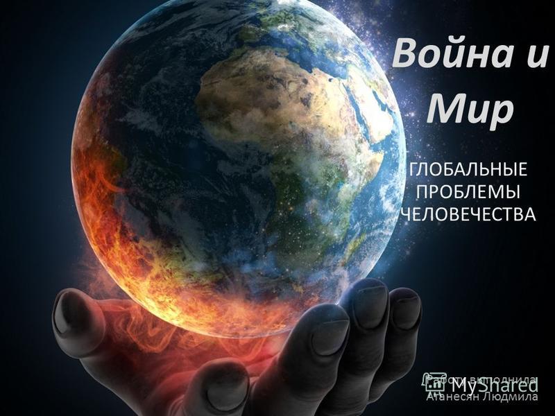ГЛОБАЛЬНЫЕ ПРОБЛЕМЫ ЧЕЛОВЕЧЕСТВА Война и Мир Работу выполнила Атанесян Людмила