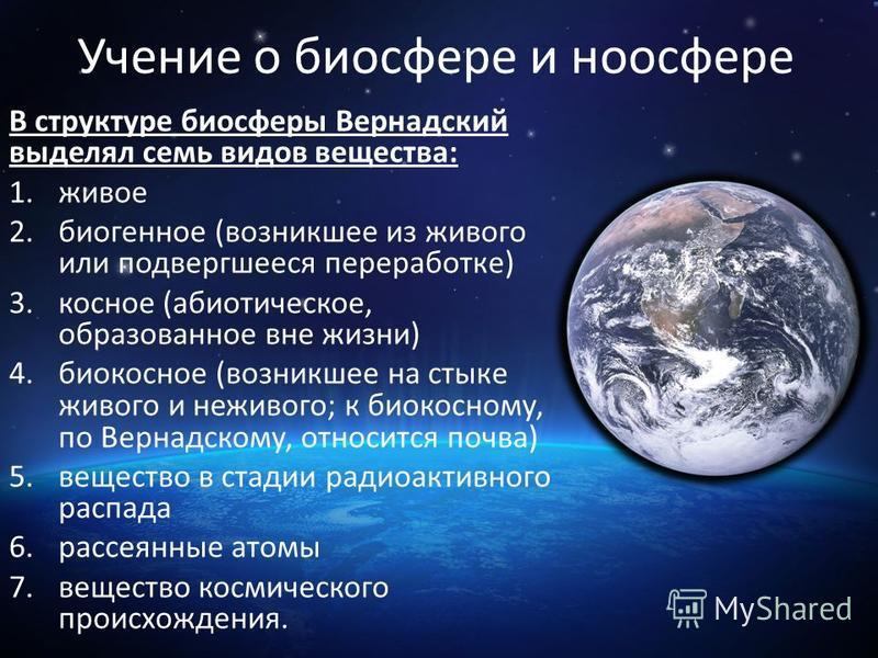 Учение о биосфере и ноосфере В структуре биосферы Вернадский выделял семь видов вещества: 1. живое 2. биогенное (возникшее из живого или подвергшееся переработке) 3. косное (абиотическое, образованное вне жизни) 4. биокосное (возникшее на стыке живог