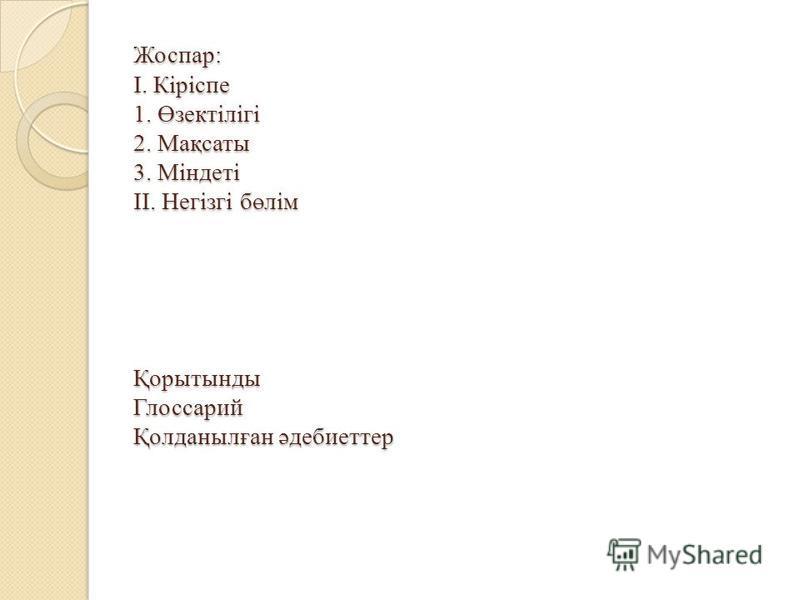 Жоспар: І. Кіріспе 1. Өзектілігі 2. Мақсаты 3. Міндеті ІІ. Негізгі бөлім Қорытынды Глоссарий Қолданылған әдебиеттер
