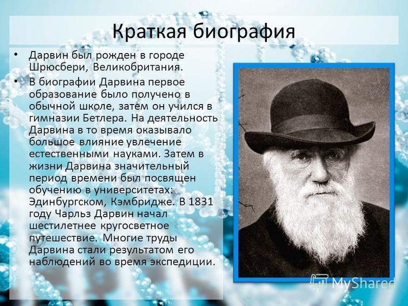 Краткая биография Дарвин был рожден в городе Шрюсбери, Великобритания. В биографии Дарвина первое образование было получено в обычной школе, затем он учился в гимназии Бетлера. На деятельность Дарвина в то время оказывало большое влияние увлечение ес