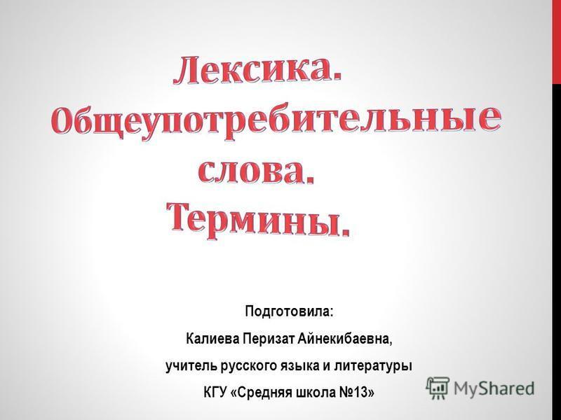 Подготовила: Калиева Перизат Айнекибаевна, учитель русского языка и литературы КГУ «Средняя школа 13»