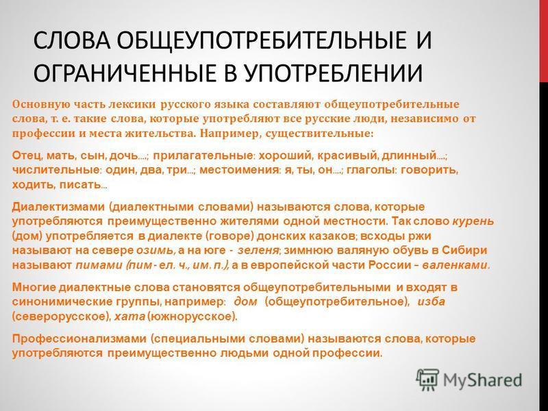 СЛОВА ОБЩЕУПОТРЕБИТЕЛЬНЫЕ И ОГРАНИЧЕННЫЕ В УПОТРЕБЛЕНИИ Основную часть лексики русского языка составляют общеупотребительные слова, т. е. такие слова, которые употребляют все русские люди, независимо от профессии и места жетельства. Например, существ
