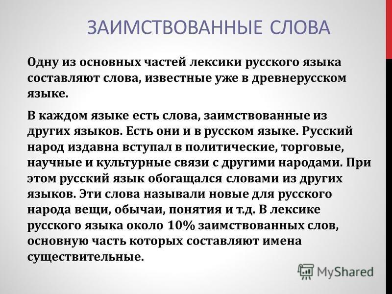 ЗАИМСТВОВАННЫЕ СЛОВА Одну из основных частей лексики русского языка составляют слова, известные уже в древнерусском языке. В каждом языке есть слова, заимствованные из других языков. Есть они и в русском языке. Русский народ издавна вступал в политич