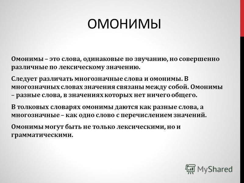 ОМОНИМЫ Омонимы – это слова, одинаковые по звучанию, но совершенно различные по лексическому значению. Следует различать многозначные слова и омонимы. В многозначных словах значения связаны между собой. Омонимы – разные слова, в значениях которых нет