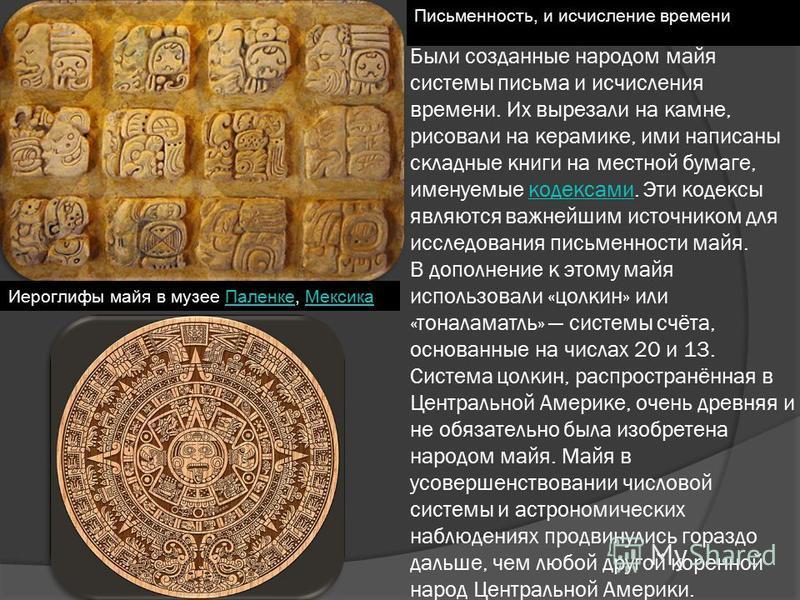 Были созданные народом майя системы письма и исчисления времени. Их вырезали на камне, рисовали на керамике, ими написаны складные книги на местной бумаге, именуемые кодексами. Эти кодексы являются важнейшим источником для исследования письменности м