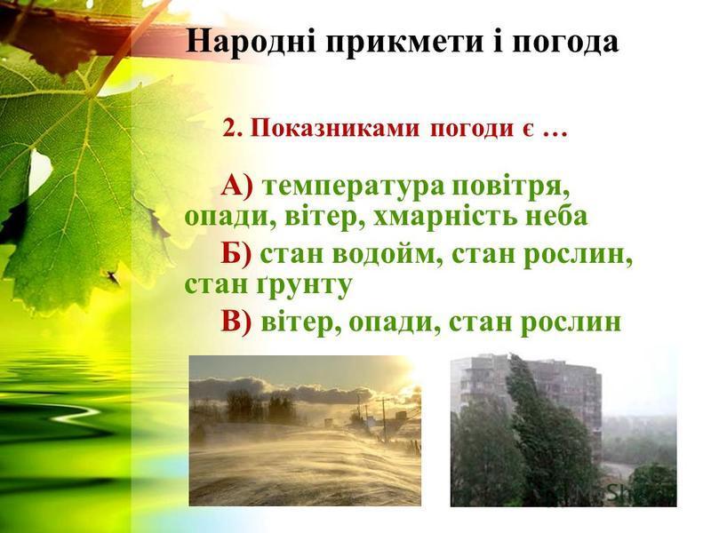 Народні прикмети і погода 2. Показниками погоди є … А) температура повітря, опади, вітер, хмарність неба Б) стан водойм, стан рослин, стан ґрунту В) вітер, опади, стан рослин