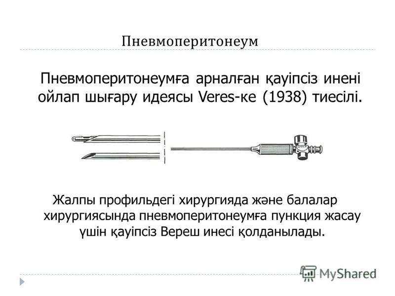 Пневмоперитонеумға арналған қауіпсіз инені ойлап шығару идеясы Veres-ке (1938) тиесілі. Жалпы профильдегі хирургия да және балалар хирургиясында пневмоперитонеумға пункция жасау үшін қауіпсіз Вереш инесі қолданылады. Пневмоперитонеум