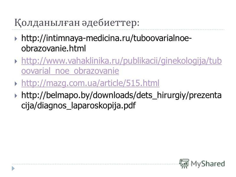 Қолданылған әдебиеттер : http://intimnaya-medicina.ru/tuboovarialnoe- obrazovanie.html http://www.vahaklinika.ru/publikacii/ginekologija/tub oovarial_noe_obrazovanie http://www.vahaklinika.ru/publikacii/ginekologija/tub oovarial_noe_obrazovanie http: