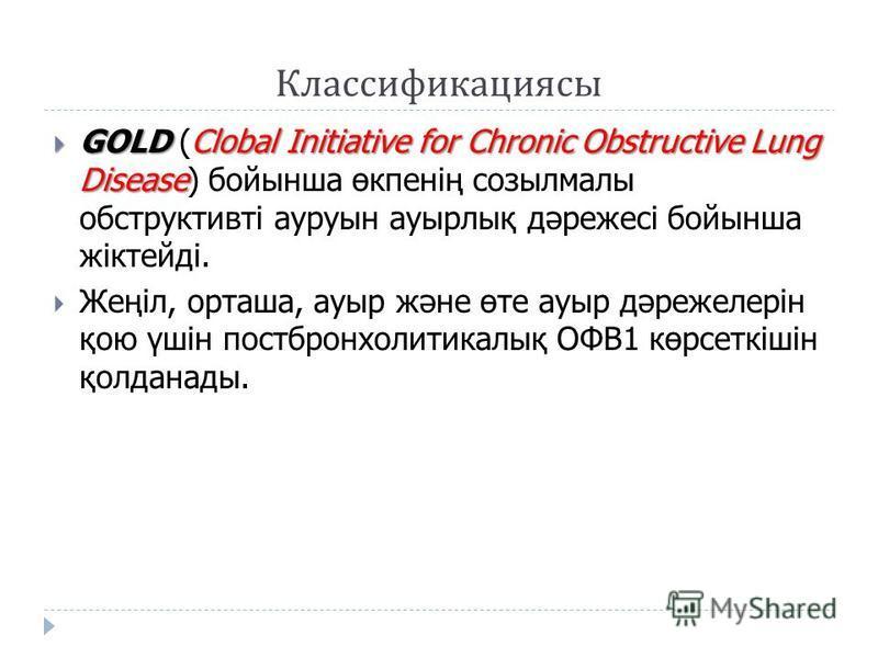 Классификациясы GOLD Clobal Initiative for Chronic Obstructive Lung Disease GOLD (Clobal Initiative for Chronic Obstructive Lung Disease) бойынша өкпенің созылмалы обструктивті ауруын аурылық дәрежесі бойынша жіктейді. Жеңіл, орташа, ауры және өте ау
