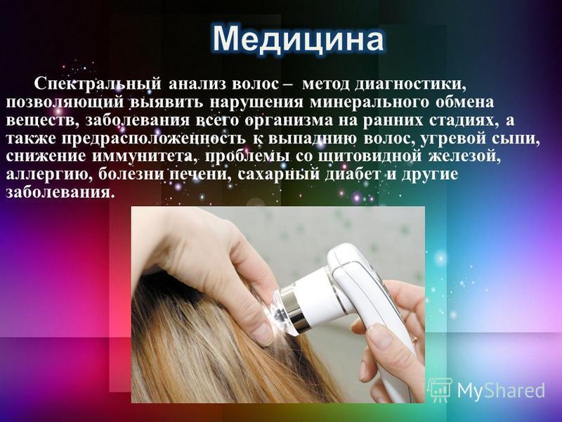 Спектральный анализ волос – метод диагностики, позволяющий выявить нарушения минерального обмена веществ, заболевания всего организма на ранних стадиях, а также предрасположенность к выпадению волос, угревой сыпи, снижение иммунитета, проблемы со щит
