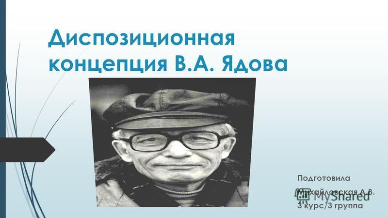 Диспозиционная концепция В.А. Ядова Подготовила Михайловская А.В. 3 курс/3 группа