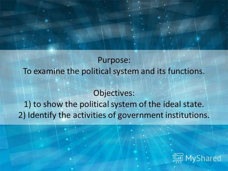 Purpose: To examine the political system and its functions. Objectives: 1) to show the political system of the ideal state. 2) Identify the activities of government institutions.