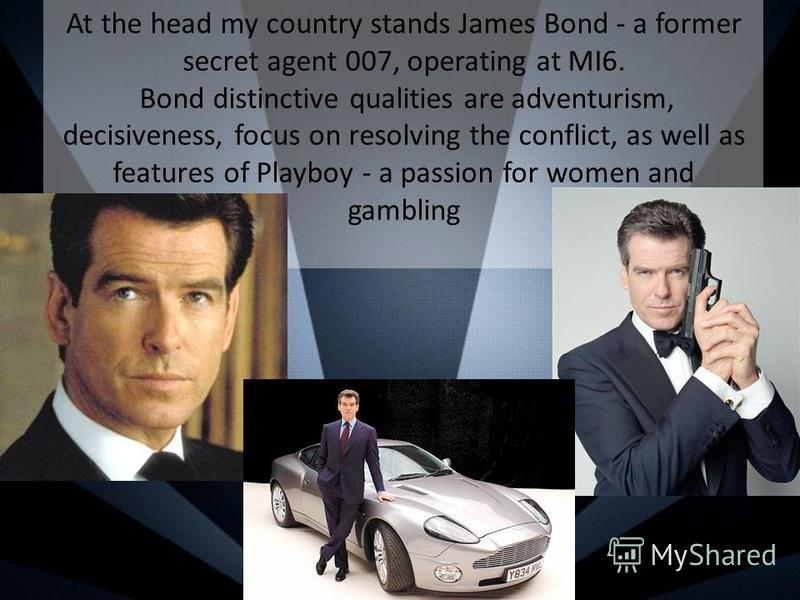 At the head my country stands James Bond - a former secret agent 007, operating at MI6. Bond distinctive qualities are adventurism, decisiveness, focus on resolving the conflict, as well as features of Playboy - a passion for women and gambling