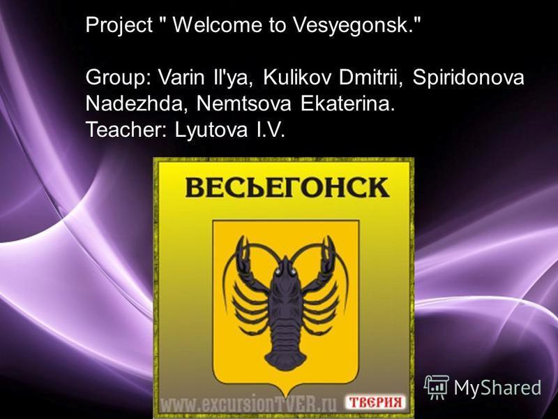 Page 1 Project  Welcome to Vesyegonsk. Group: Varin Il'ya, Kulikov Dmitrii, Spiridonova Nadezhda, Nemtsova Ekaterina. Teacher: Lyutova I.V.