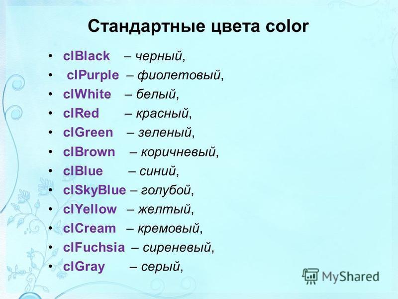 Стандартные цвета color clBlack – черный, clPurple – фиолетовый, clWhite – белый, clRed – красный, clGreen – зеленый, clBrown – коричневый, clBlue – синий, clSkyBlue – голубой, clYellow – желтый, clCream – кремовый, clFuchsia – сиреневый, clGray – се