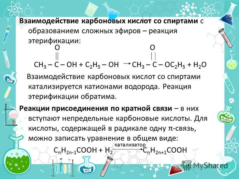 Взаимодействие карбоновых кислот со спиртами с образованием сложных эфиров – реакция этерификации: CH 3 – C – OH + C 2 H 5 – OH CH 3 – C – OC 2 H 5 + H 2 O Взаимодействие карбоновых кислот со спиртами катализируется катионами водорода. Реакция этериф
