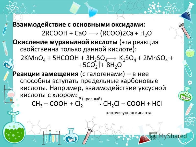 Взаимодействие с основными оксидами: 2RCOOH + СаО (RCOO)2Ca + Н 2 О Окисление муравьиной кислоты (эта реакция свойственна только данной кислоте): 2KMnO 4 + 5HCOOH + 3H 2 SO 4 K 2 SO 4 + 2MnSO 4 + +5CO 2 + 8H 2 O Реакции замещения (с галогенами) – в н