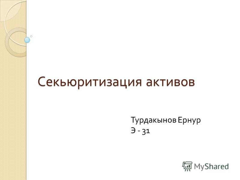 Секьюритизация активов Турдакынов Ернур Э - 31