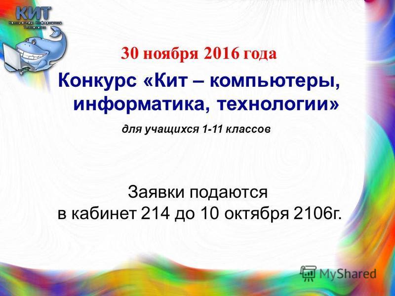 30 ноября 2016 года Конкурс «Кит – компьютеры, информатика, технологии» для учащихся 1-11 классов Заявки подаются в кабинет 214 до 10 октября 2106 г.
