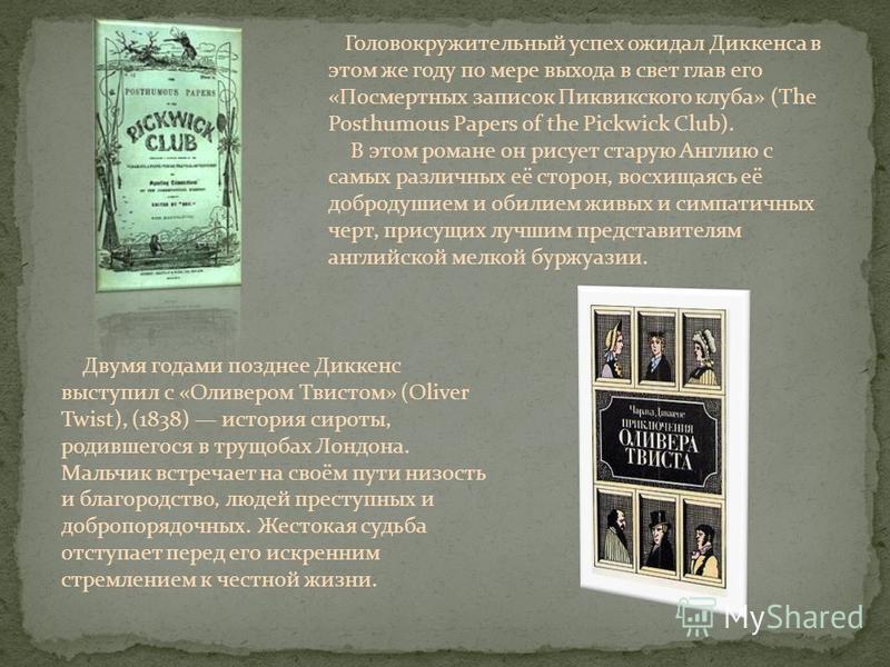 Головокружительный успех ожидал Дикейнса в этом же году по мере выхода в свет глав его «Посмертных записок Пиквикского клуба» (The Posthumous Papers of the Pickwick Club). В этом романе он рисует старую Англию с самых различных её сторон, восхищаясь