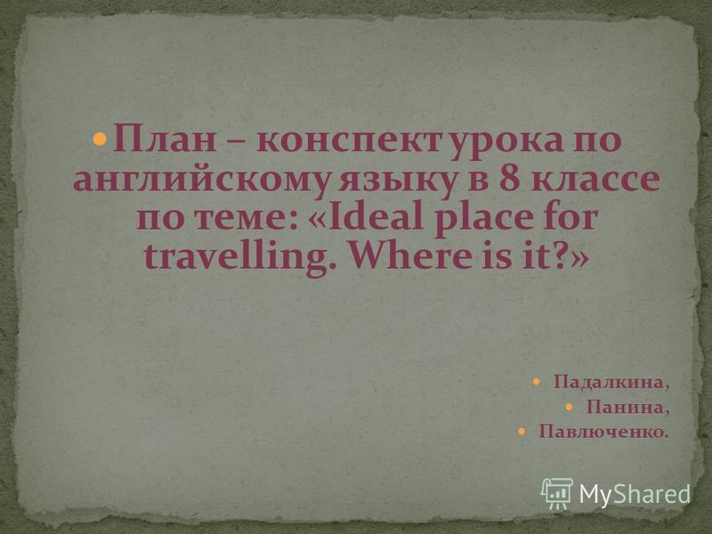 План – конспект урока по английскому языку в 8 классе по теме: «Ideal place for travelling. Where is it?» Падалкина, Панина, Павлюченко.