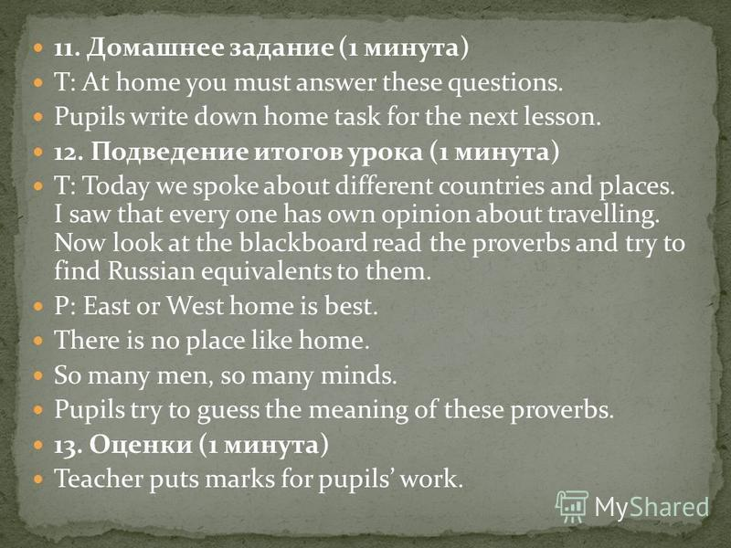 11. Домашнее задание (1 минута) T: At home you must answer these questions. Pupils write down home task for the next lesson. 12. Подведение итогов урока (1 минута) T: Today we spoke about different countries and places. I saw that every one has own o