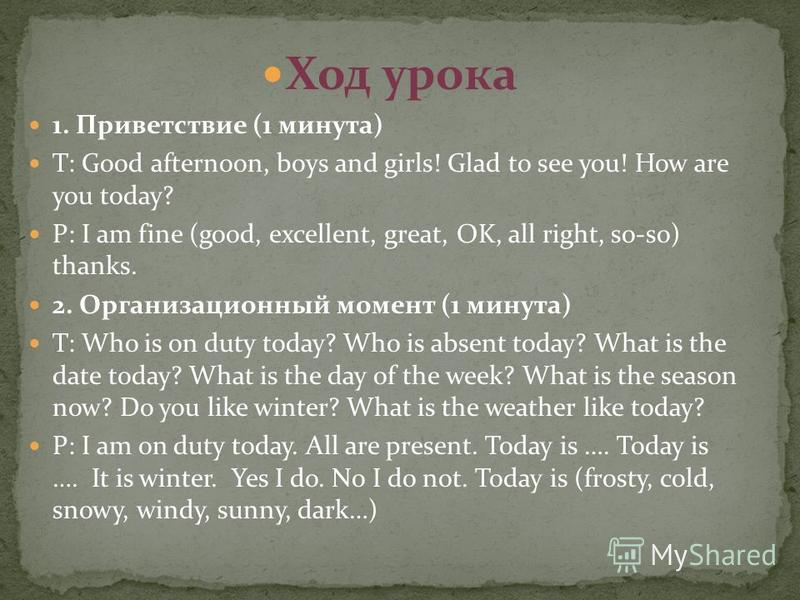 Ход урока 1. Приветствие (1 минута) T: Good afternoon, boys and girls! Glad to see you! How are you today? P: I am fine (good, excellent, great, OK, all right, so-so) thanks. 2. Организационный момент (1 минута) T: Who is on duty today? Who is absent