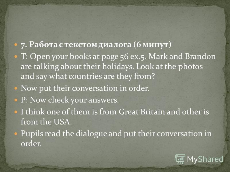 7. Работа с текстом диалога (6 минут) T: Open your books at page 56 ex.5. Mark and Brandon are talking about their holidays. Look at the photos and say what countries are they from? Now put their conversation in order. P: Now check your answers. I th