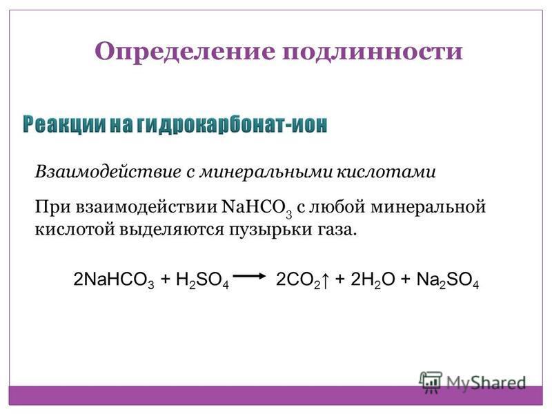 Взаимодействие с минеральными кислотами При взаимодействии NaHCO 3 с любой минеральной кислотой выделяются пузырьки газа. 2NaHCO 3 + H 2 SO 4 2CO 2 + 2H 2 O + Na 2 SO 4 Определение подлинности