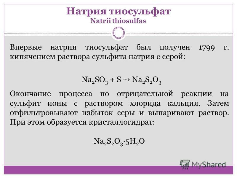 Натрия тиосульфат Natrii thiosulfas Впервые натрия тиосульфат был получен 1799 г. кипячением раствора сульфита натрия с серой: Na 2 SO 3 + S Na 2 S 2 O 3 Окончание процесса по отрицательной реакции на сульфит ионы с раствором хлорида кальция. Затем о